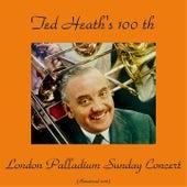 Ted Heath's 100th London Palladium Sunday Concert (Remastered 2016) by Ted Heath