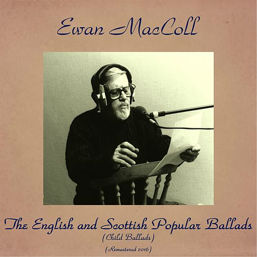 Play & Download The English and Scottish Popular Ballads (Child Ballads) (Remastered 2016) by Ewan MacColl | Napster
