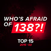 Who's Afraid Of 138?! Top 15 - 2016-03 by Various Artists