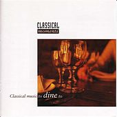 Classical Moments - Classical Music To Dine To by Various Artists
