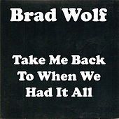 Take Me Back to When We Had It All by Brad Wolf