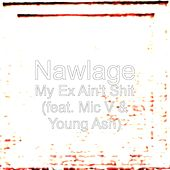 Play & Download My Ex Ain't Shit (feat. Mic V & Young Ash) by Nawlage | Napster