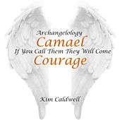 Archangelology Camael: If You Call Them They Will Come, Courage by Kim Caldwell