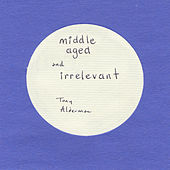 Play & Download Middle Aged and Irrelevant by Tony Alderman | Napster
