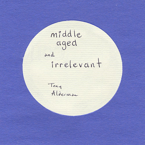 Play & Download Middle Aged and Irrelevant by Tony Alderman   Napster