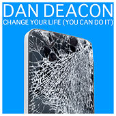 Change Your Life (You Can Do It) by Dan Deacon