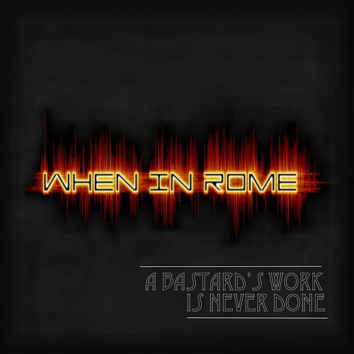 Play & Download A Bastard's Work Is Never Done by When In Rome | Napster