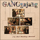 Not Waiting Around by GANGgajang