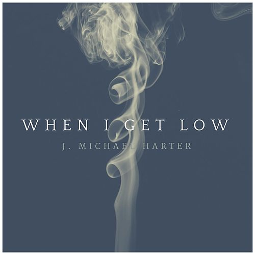 When I Get Low by J. Michael Harter