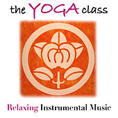 The Yoga Class: Relaxing Instrumental Music for your Yoga Practice with Carefully Selected Relaxing Sounds to help you Find Inner Peace and Tranquility by Various Artists
