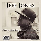 Watch Her Take Her Clothes Off - Single by Jeff Jones