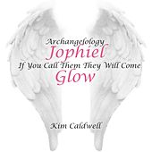 Archangelology Jophiel If You Call Them They Will Come: Glow by Kim Caldwell