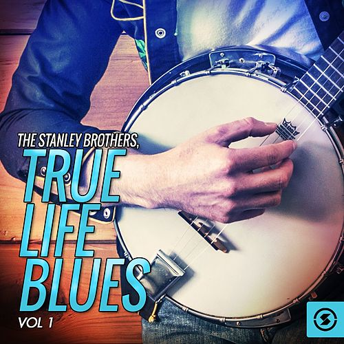 Play & Download True Life Blues, Vol. 1 by The Stanley Brothers | Napster
