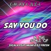 Say You Do (Originally Performed by Sigala feat DJ Fresh and Imani) [Karaoke Versions] by Karaoke Juice
