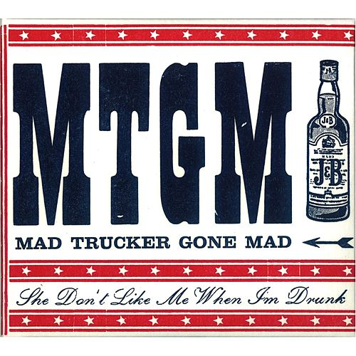 She Don't Like Me When I'm Drunk by Mad Trucker Gone Mad