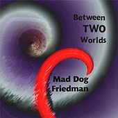 Between Two Worlds by Mad Dog Friedman