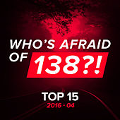 Who's Afraid Of 138?! Top 15 2016-04 by Various Artists
