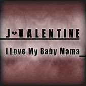 Play & Download I Love My Baby Mama - Single by J. Valentine | Napster