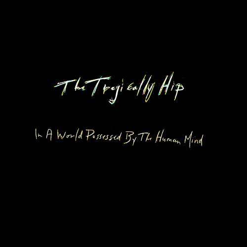 In A World Possessed By The Human Mind by The Tragically Hip