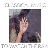 Classical Music to Watch the Rain by Various Artists