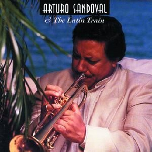 Arturo Sandoval And The Latin Train by Arturo Sandoval