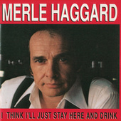 Play & Download I Think I'll Just Stay Here & Drink by Merle Haggard | Napster