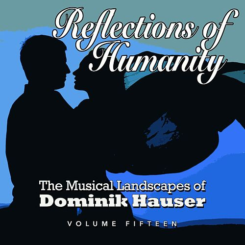 Play & Download Reflections of Humanity: The Musical Landscapes of Dominik Hauser, Vol. 15 by Dominik Hauser | Napster