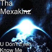 U Don't Even Know Me by Tha Mexakinz