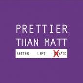 Better Left Said by Prettier Than Matt