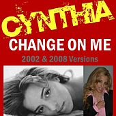 Play & Download Change On Me (2008 & 2002 Versions) by Cynthia | Napster