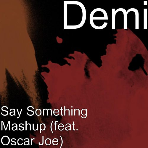 Say Something Mashup (feat. Oscar Joe) by Demi