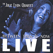 Live - Between Then and Now by The Julie Lyon Quartet