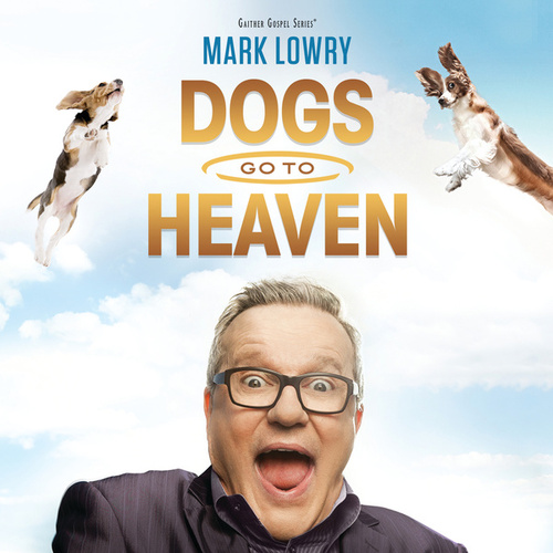Play & Download Dogs Go To Heaven by Mark Lowry | Napster