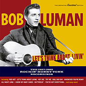 Play & Download Let's Think About Livin': The 1957-1962 Rockin' Honky Tonk Recordings by Bob Luman | Napster