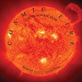 Play & Download Cosmic Fire - Electroacoustic Music by Robert Scott Thompson | Napster