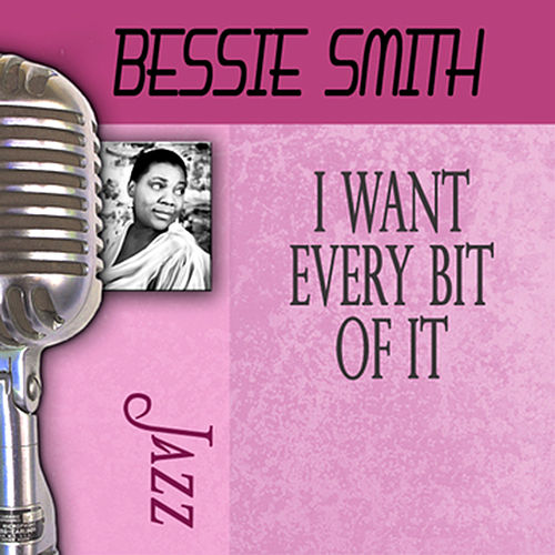 I Want Every Bit Of It by Bessie Smith