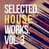 Selected House Works, Vol. 3 by Various Artists