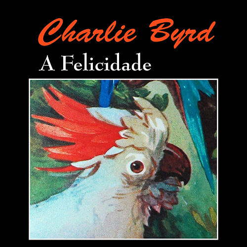 Play & Download A Felicidade by Charlie Byrd | Napster