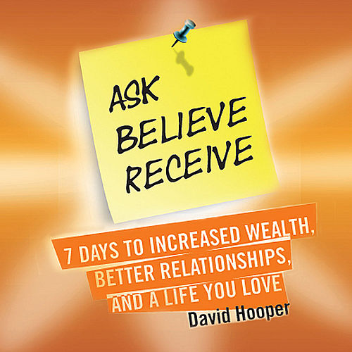 Play & Download Ask, Believe, Receive - 7 Days to Increased Wealth, Better Relationships, and a Life You Love (Boldthought.Com Presents) by David Hooper | Napster
