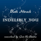 Indelibly You (Reworked By Got-Ta-Scatta) by Beth Hirsch