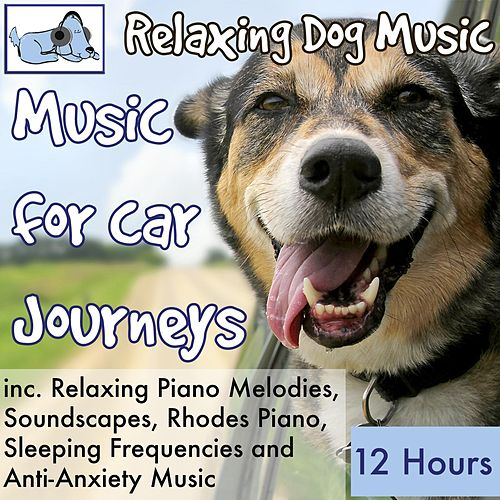 Music for Car Journeys, 12 Hours Relaxing Dog Music Inc. Relaxing Piano, Soundscapes, Sleeping Frequencies and Anti-Anxiety Music by Relaxmydog