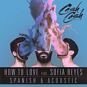 Play & Download How To Love (feat. Sofia Reyes) [Acoustic & Spanish B-Sides] by Cash Cash | Napster