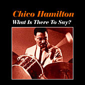 What Is There to Say? by Chico Hamilton