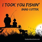I Took You Fishin' by Brad Cotter
