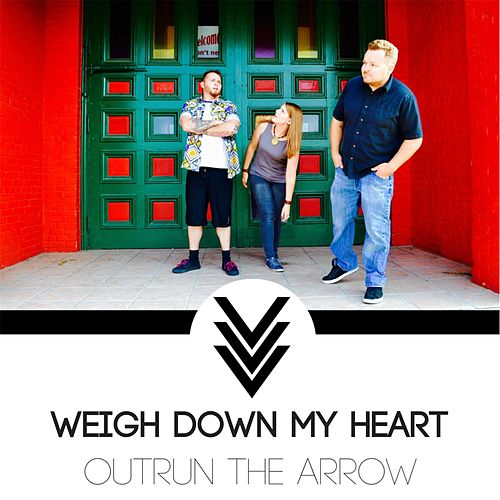 Weigh Down My Heart by Outrun the Arrow