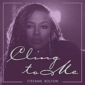 Cling to Me by Stefanie Bolton
