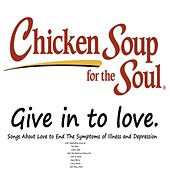 Play & Download Chicken Soup for the Soul: Give in to Love (Songs About Love to End The Symptoms of Illness and Depression) by Various Artists | Napster
