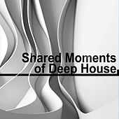 Shared Moments of Deep House by Various Artists