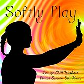 Softly Play - Lounge Chill Workout Fitness Session Spa Music with Relaxing Health and Wellbeing Sounds by Ibiza Fitness Music Workout