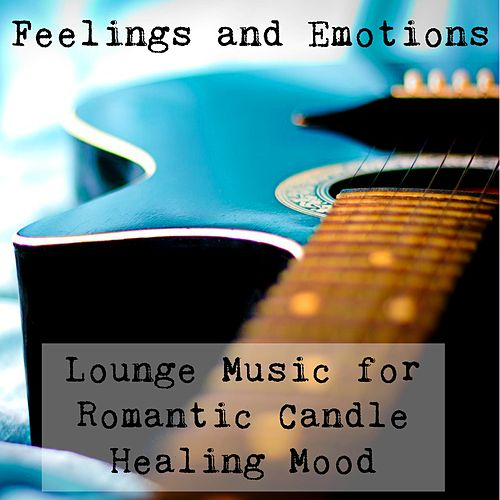 Feelings and Emotions - Lounge Sexy Ambient Chillout Music for Romantic Candle Dinner Relaxing Healing Meditation Mood by Vintage